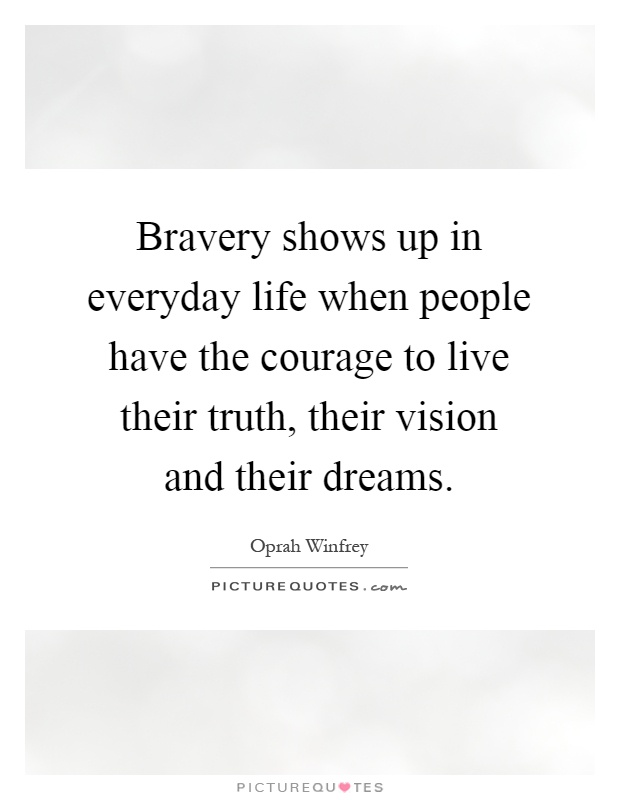 Bravery shows up in everyday life when people have the courage to live their truth, their vision and their dreams Picture Quote #1