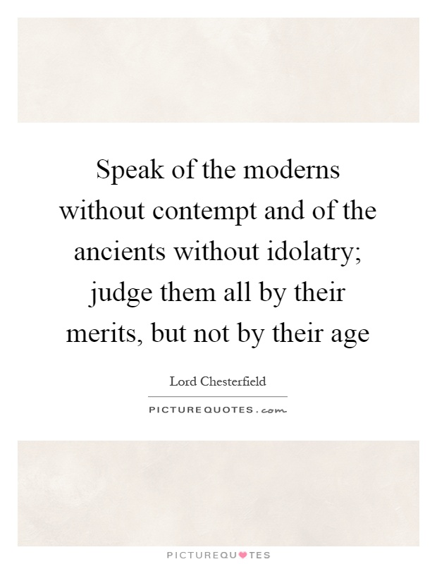 Speak of the moderns without contempt and of the ancients without idolatry; judge them all by their merits, but not by their age Picture Quote #1