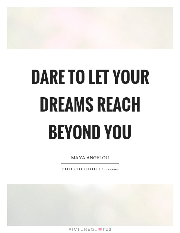 Dare to let your dreams reach beyond you Picture Quote #1