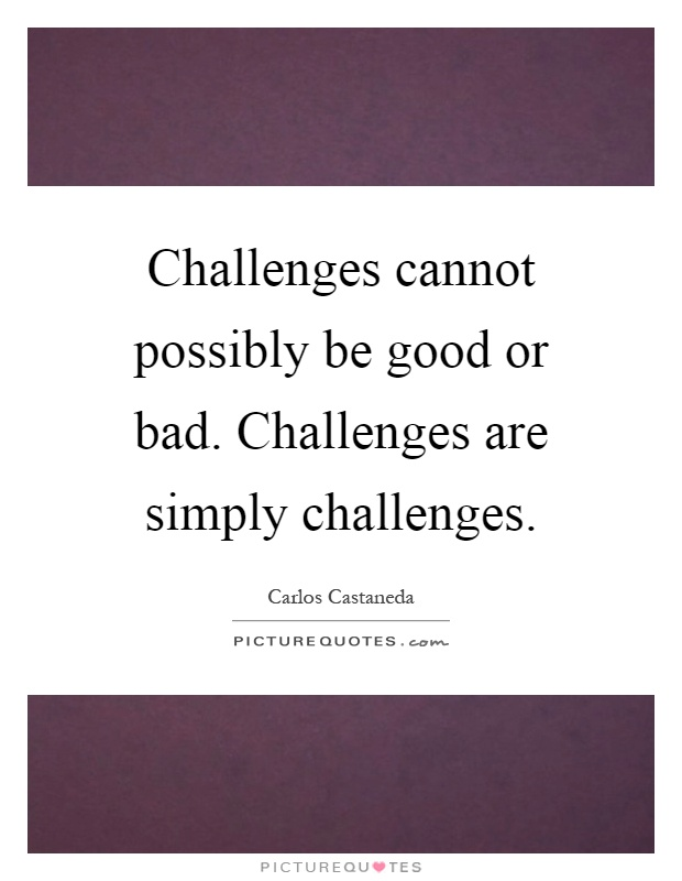 Challenges cannot possibly be good or bad. Challenges are simply challenges Picture Quote #1