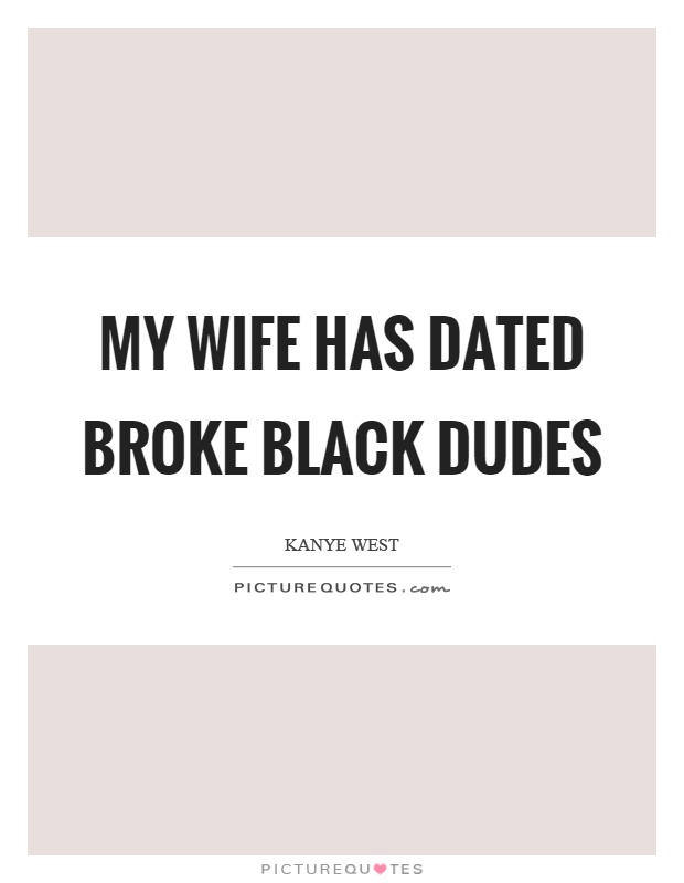My wife has dated broke black dudes Picture Quote #1