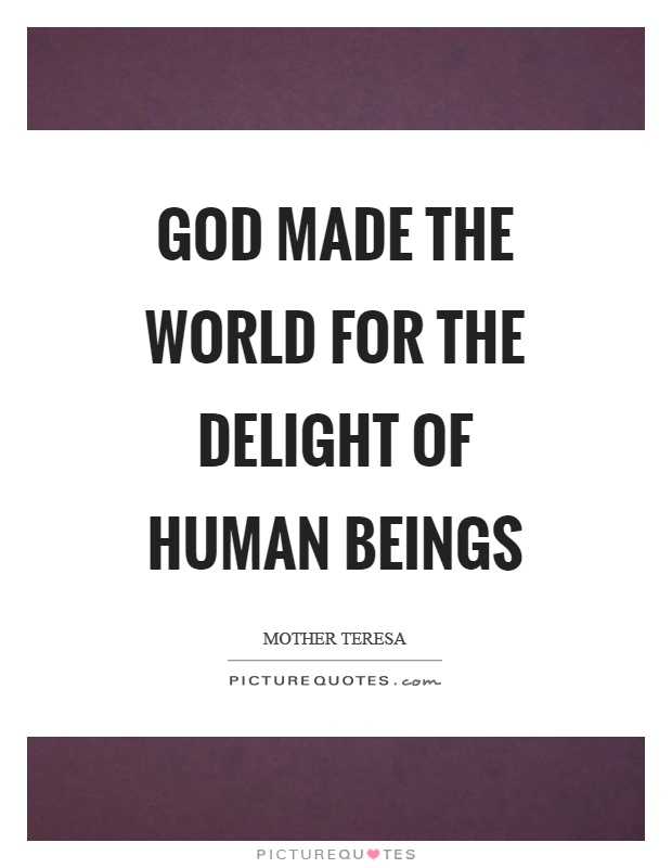 God made the world for the delight of human beings Picture Quote #1