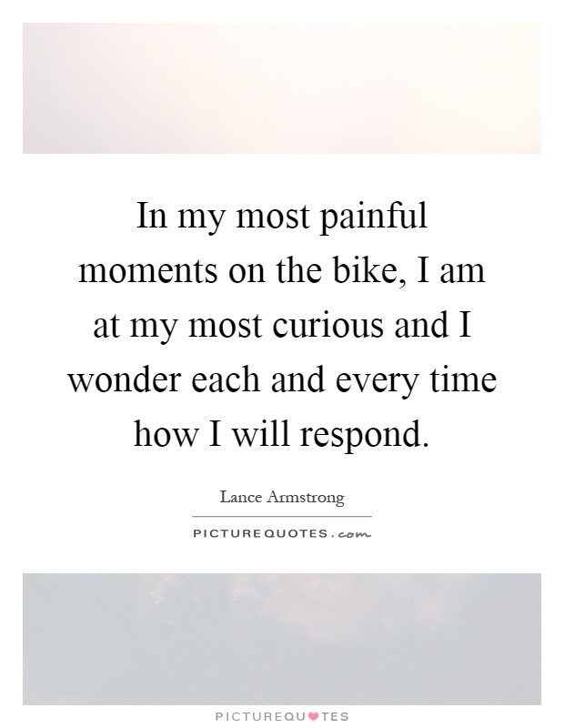 In my most painful moments on the bike, I am at my most curious and I wonder each and every time how I will respond Picture Quote #1
