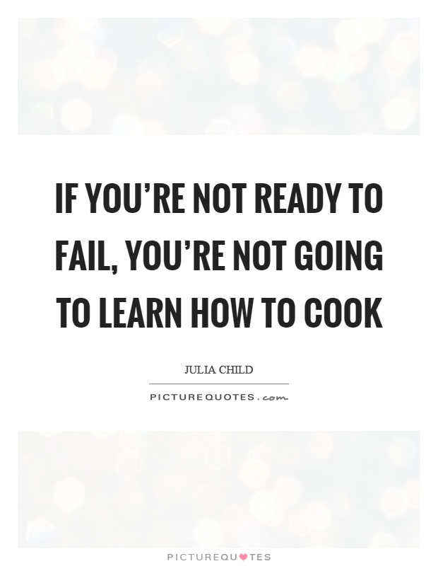 If you're not ready to fail, you're not going to learn how to cook Picture Quote #1