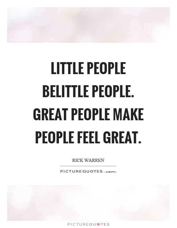 Little people belittle people. Great people make people feel great Picture Quote #1