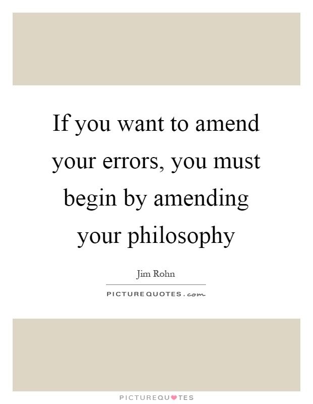 If you want to amend your errors, you must begin by amending your philosophy Picture Quote #1