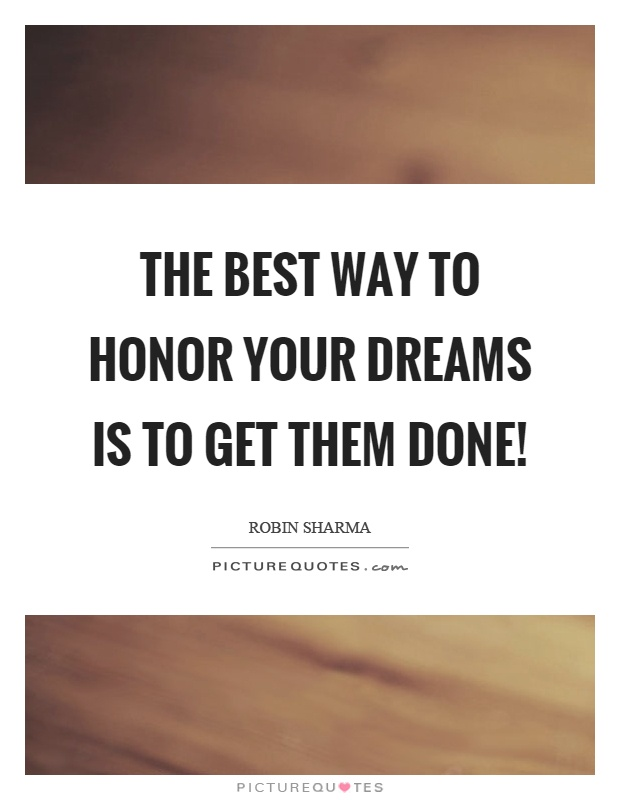 The best way to honor your dreams is to get them done! Picture Quote #1