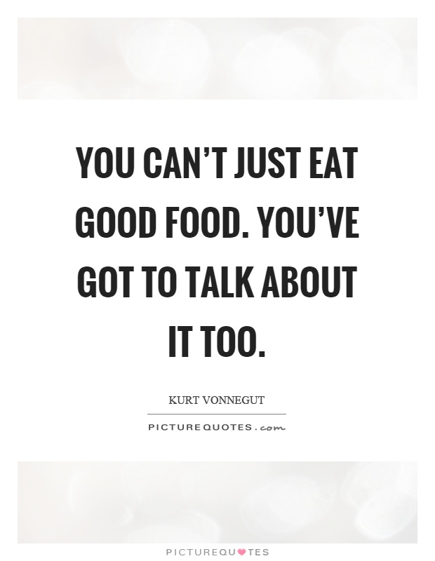 You can't just eat good food. You've got to talk about it too Picture Quote #1