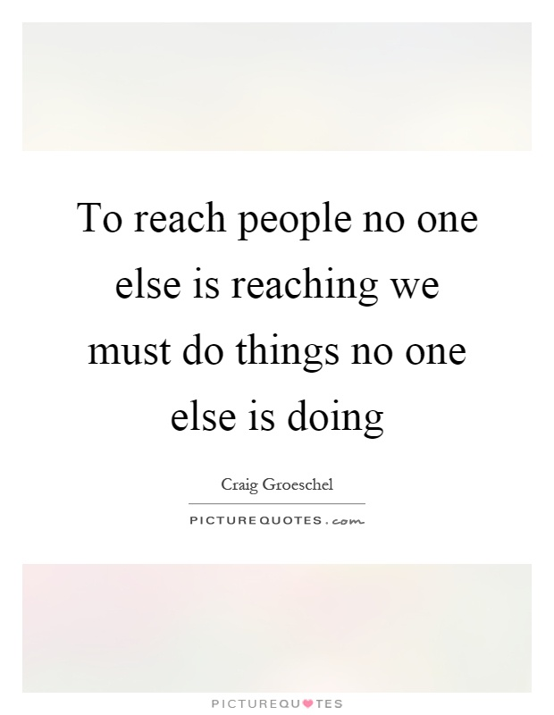 To reach people no one else is reaching we must do things no one else is doing Picture Quote #1