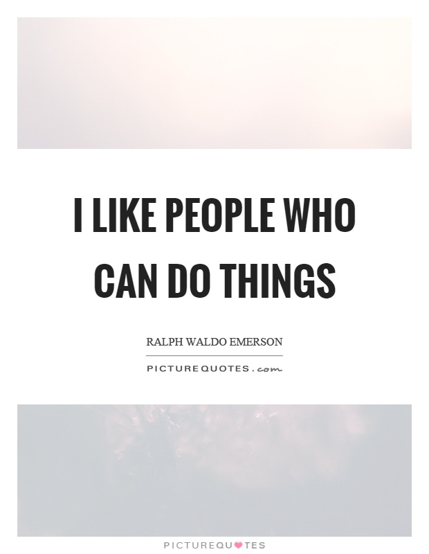 I like people who can do things Picture Quote #1