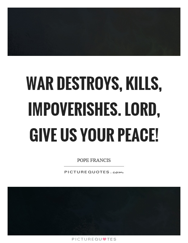 War destroys, kills, impoverishes. Lord, give us your peace! Picture Quote #1
