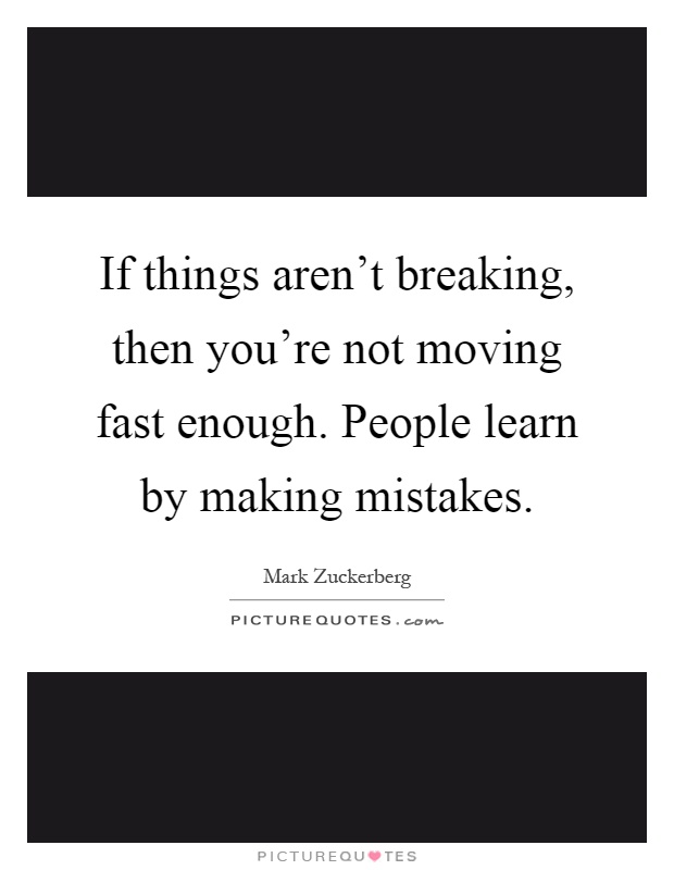 If things aren't breaking, then you're not moving fast enough. People learn by making mistakes Picture Quote #1