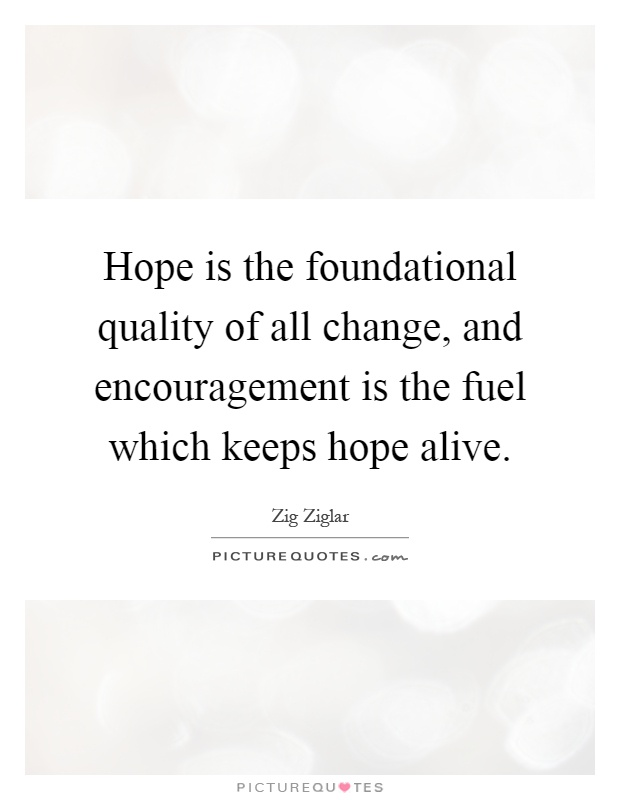 Hope is the foundational quality of all change, and encouragement is the fuel which keeps hope alive Picture Quote #1