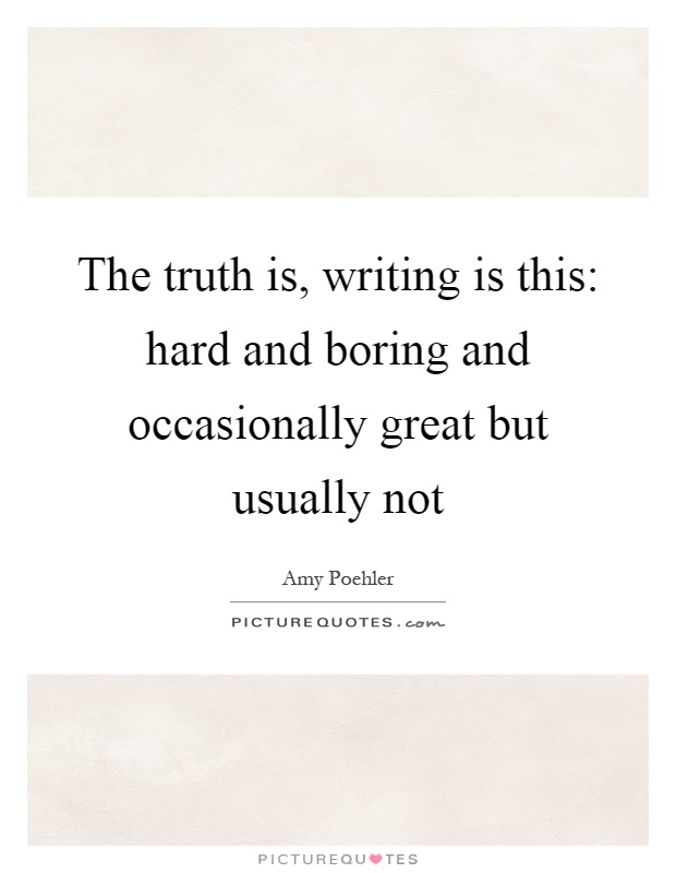 The truth is, writing is this: hard and boring and occasionally great but usually not Picture Quote #1
