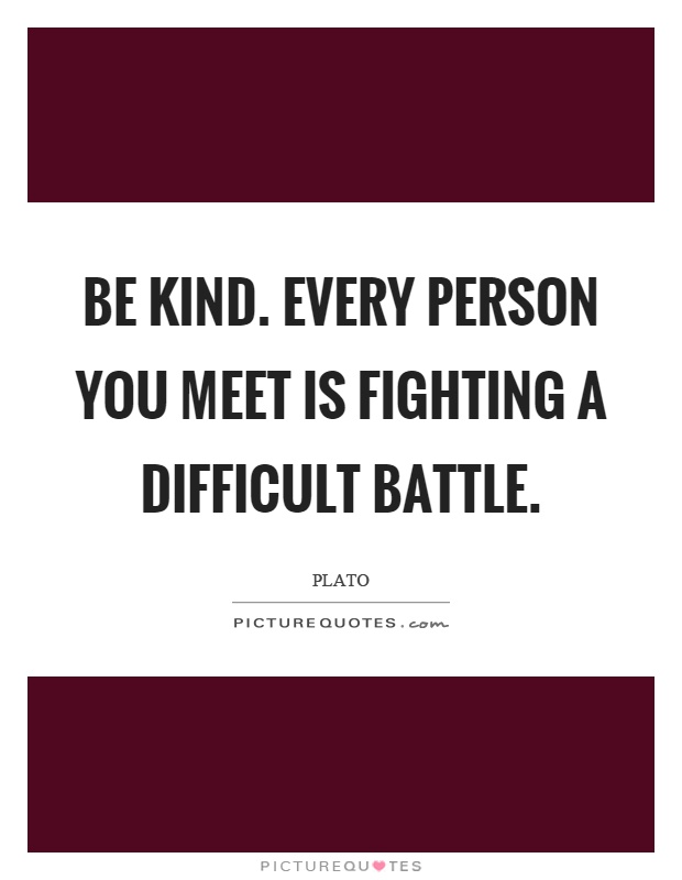 Be kind. Every person you meet is fighting a difficult battle Picture Quote #1