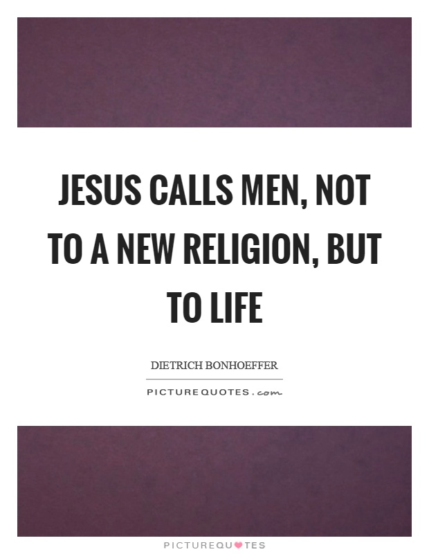 Jesus calls men, not to a new religion, but to life Picture Quote #1