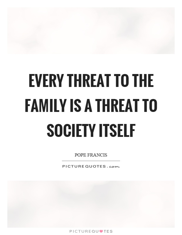 Every threat to the family is a threat to society itself Picture Quote #1
