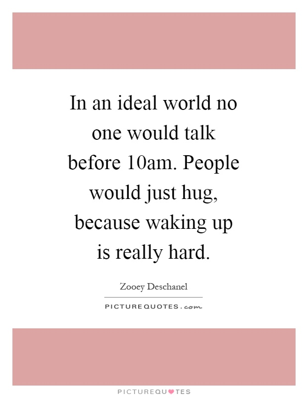 In an ideal world no one would talk before 10am. People would just hug, because waking up is really hard Picture Quote #1