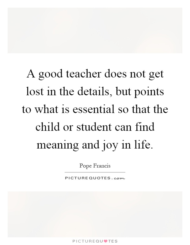 A good teacher does not get lost in the details, but points to what is essential so that the child or student can find meaning and joy in life Picture Quote #1
