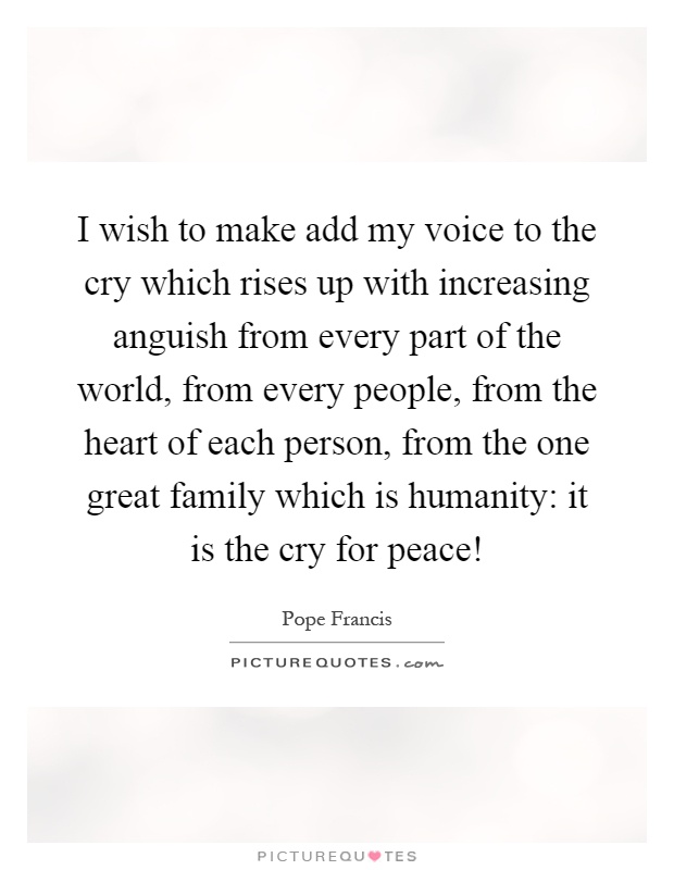 I wish to make add my voice to the cry which rises up with increasing anguish from every part of the world, from every people, from the heart of each person, from the one great family which is humanity: it is the cry for peace! Picture Quote #1