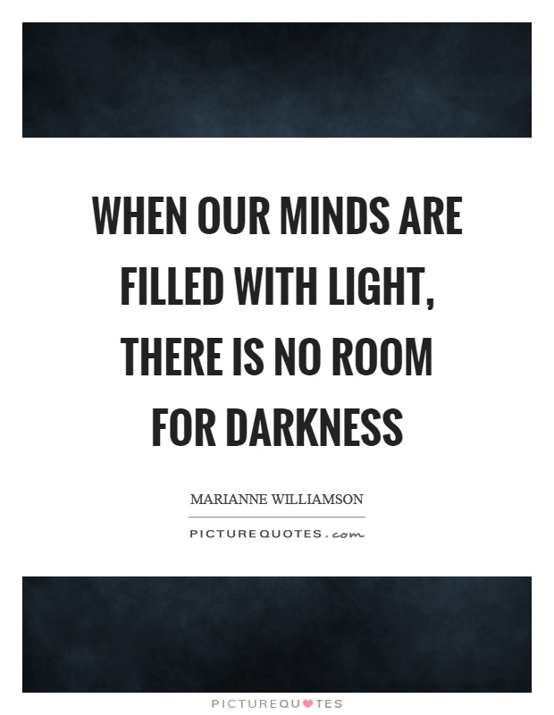 When our minds are filled with light, there is no room for darkness Picture Quote #1