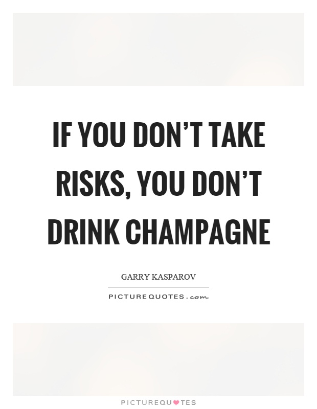 If you don't take risks, you don't drink champagne Picture Quote #1