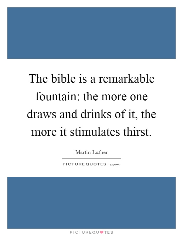 The bible is a remarkable fountain: the more one draws and drinks of it, the more it stimulates thirst Picture Quote #1