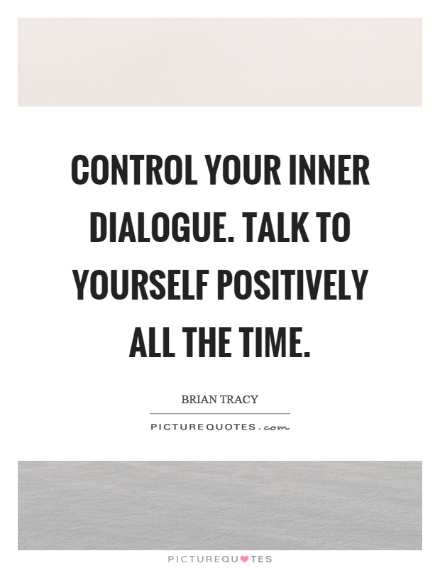 Control your inner dialogue. Talk to yourself positively all the time Picture Quote #1