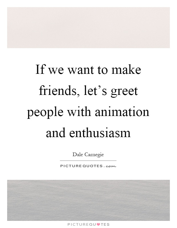 If we want to make friends, let's greet people with animation and enthusiasm Picture Quote #1