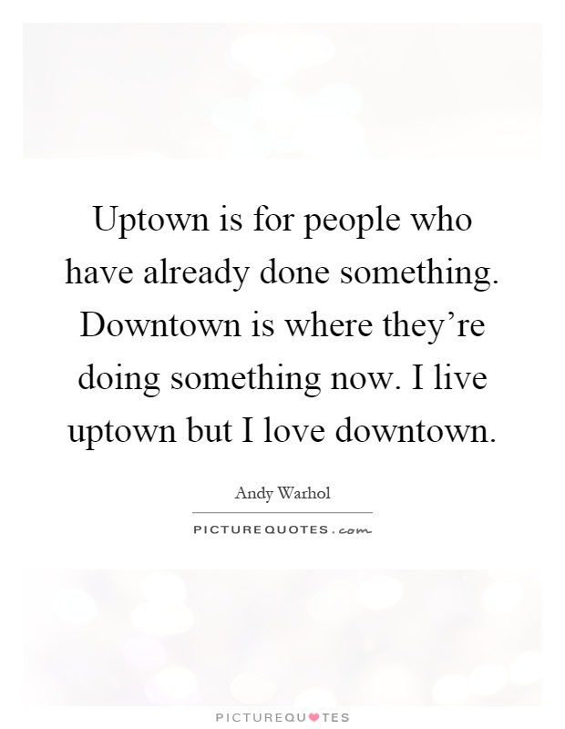 Uptown is for people who have already done something. Downtown is where they're doing something now. I live uptown but I love downtown Picture Quote #1