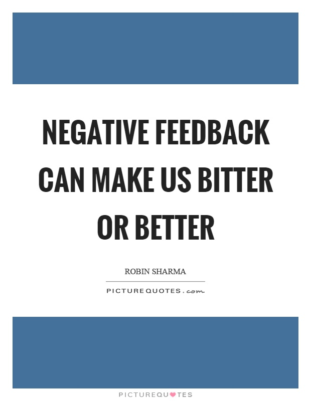 Negative feedback can make us bitter or better Picture Quote #1