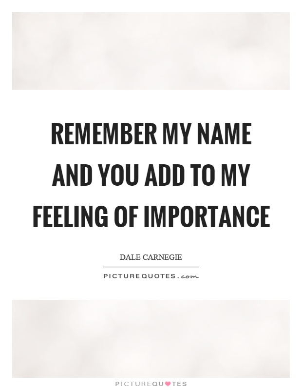 Remember my name and you add to my feeling of importance Picture Quote #1