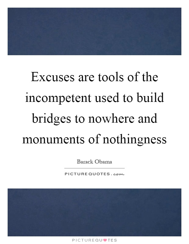 Excuses are tools of the incompetent used to build bridges to nowhere and monuments of nothingness Picture Quote #1