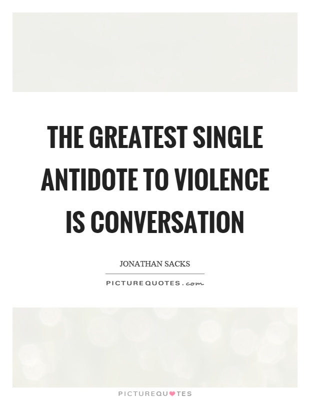 The greatest single antidote to violence is conversation Picture Quote #1