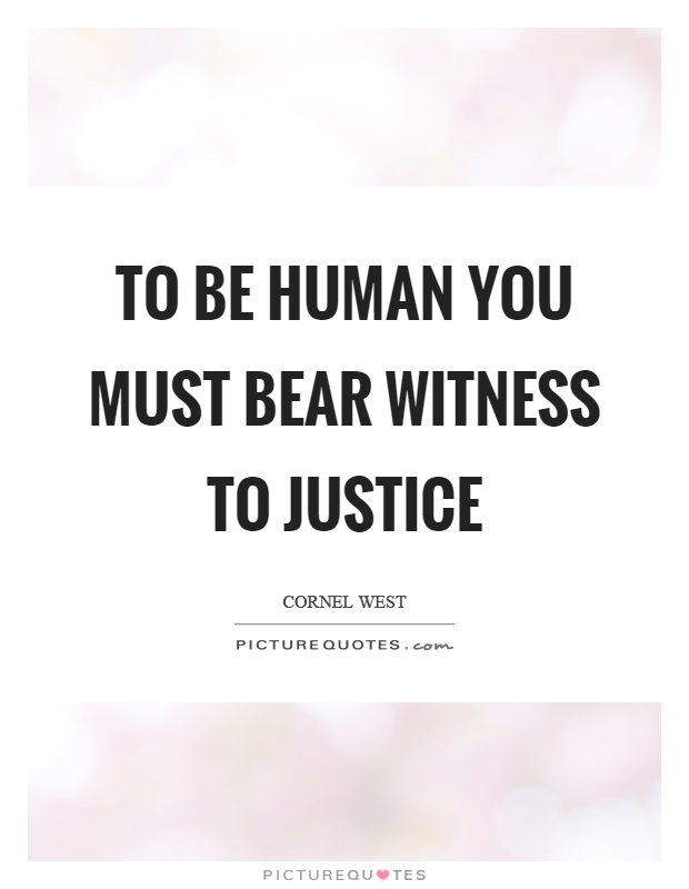 To be human you must bear witness to justice Picture Quote #1