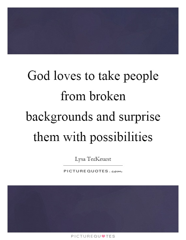 God loves to take people from broken backgrounds and surprise them with possibilities Picture Quote #1