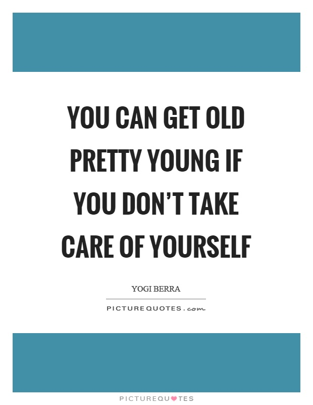 You can get old pretty young if you don't take care of yourself Picture Quote #1