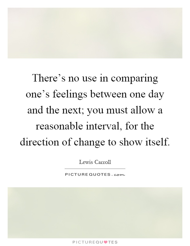 There's no use in comparing one's feelings between one day and the next; you must allow a reasonable interval, for the direction of change to show itself Picture Quote #1