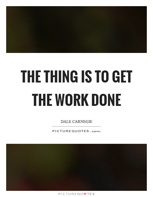 The thing is to get the work done Picture Quote #1