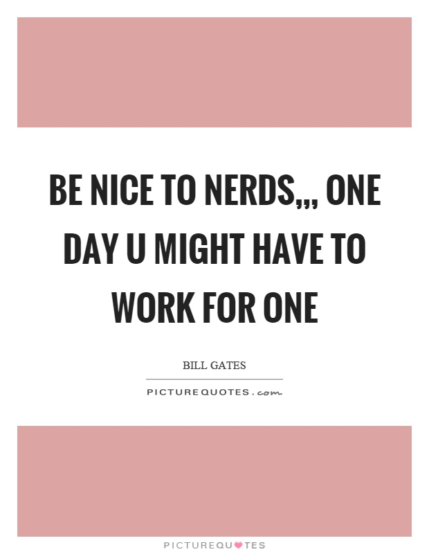 Be nice to nerds,,, one day u might have to work for one Picture Quote #1