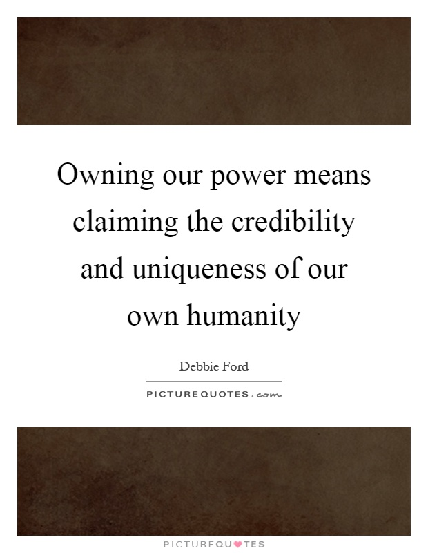 Owning our power means claiming the credibility and uniqueness of our own humanity Picture Quote #1