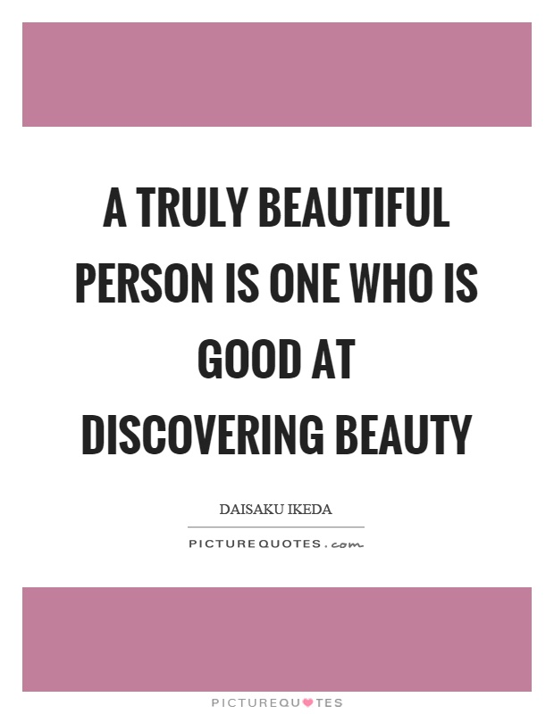 A truly beautiful person is one who is good at discovering beauty Picture Quote #1