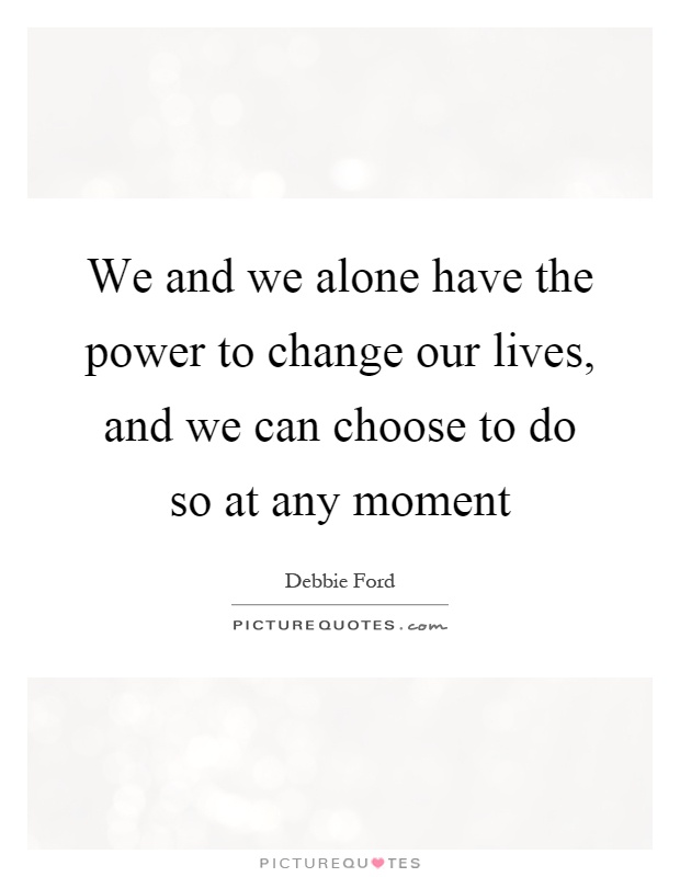 We and we alone have the power to change our lives, and we can choose to do so at any moment Picture Quote #1