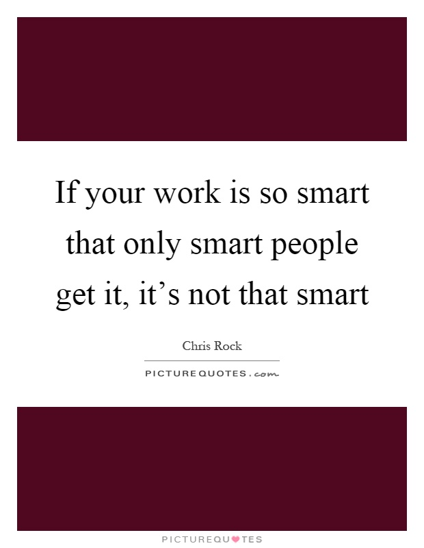 If your work is so smart that only smart people get it, it's not that smart Picture Quote #1