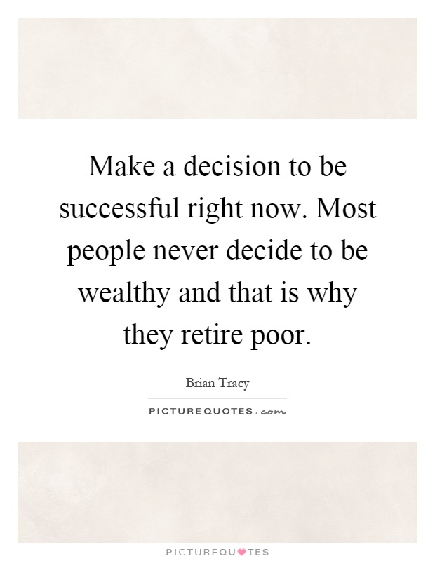 Make a decision to be successful right now. Most people never decide to be wealthy and that is why they retire poor Picture Quote #1