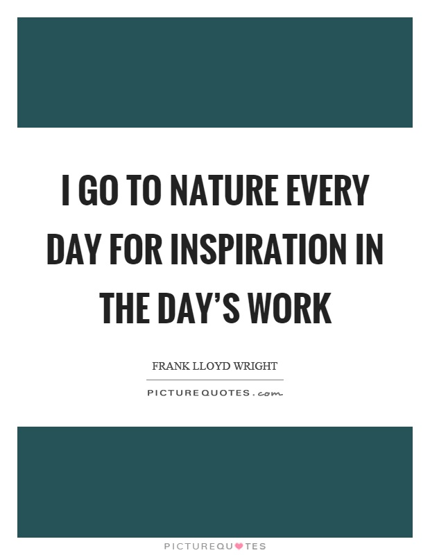 I go to nature every day for inspiration in the day's work Picture Quote #1