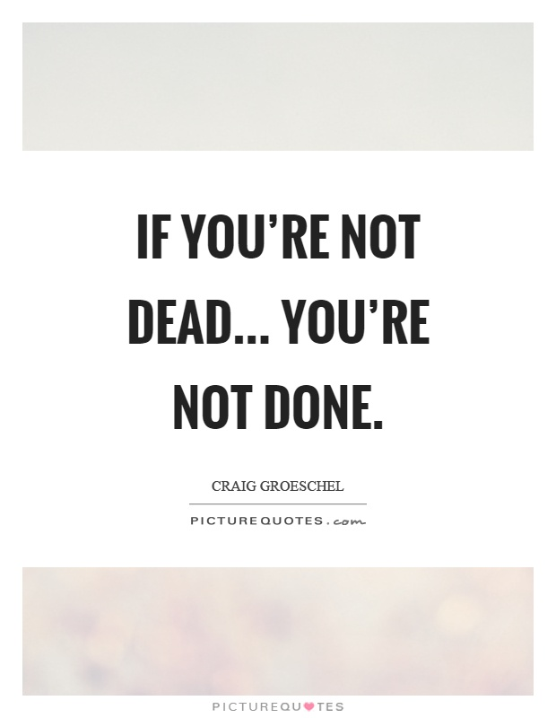 If you're not dead... you're not done Picture Quote #1