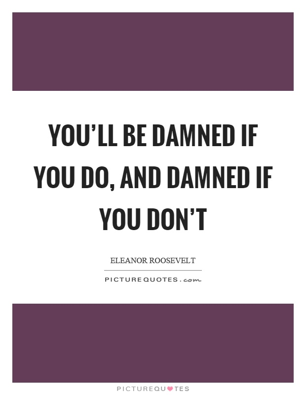 You'll be damned if you do, and damned if you don't Picture Quote #1