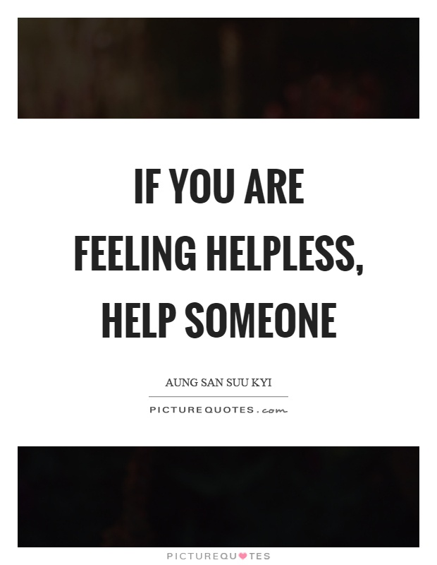 If you are feeling helpless, help someone Picture Quote #1