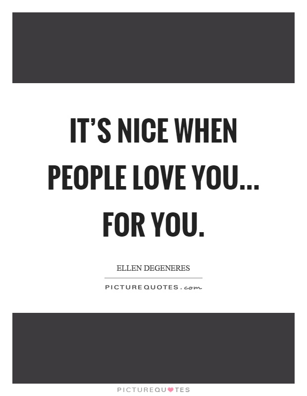 It's nice when people love you... for you Picture Quote #1